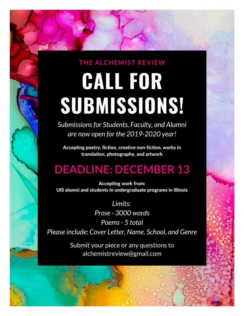 "The flyer says, ""The Alchemist Review call for submissions. submissions for students, faculty, and alumni are now open for the 2019-2020 year. Accepting poetry, fiction, creative non-fiction, works in translation, photography, and artwork. deadline is December 13. Please include cover letter, name, school, and genre. Submit your piece or any questions to alchemistreview@gmail.com."" See submission guidelines for more directions."
