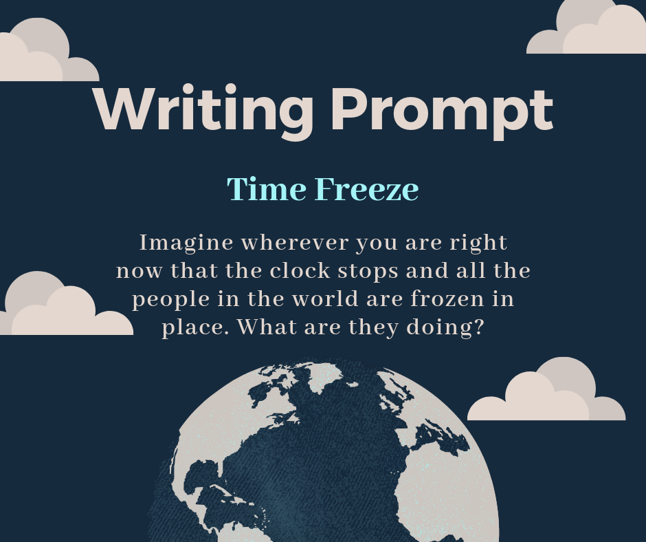 "The image is of the sky with an outline of a globe at the bottom. Above the globe it says, ""writing prompt. Time freeze. Imagine wherever you are right now that the clock stops and all the people in the world are frozen in place. What are they doing?"""
